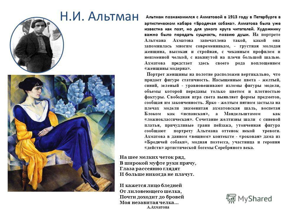 Н.И. Альтман Альтман познакомился с Ахматовой в 1913 году в Петербурге в артистическом кабаре «Бродячая собака». Ахматова была уже известна как поэт, но для узкого круга читателей. Художнику важно было передать сущность, поэзию души. Альтман познаком