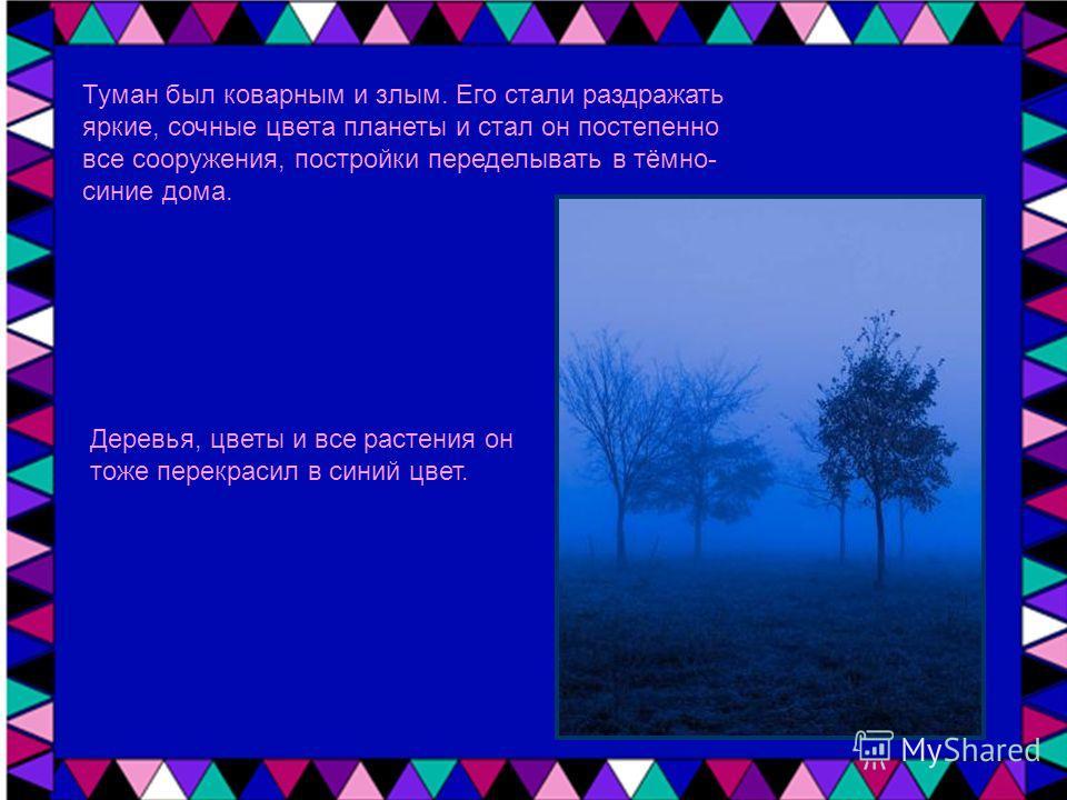 Туман был коварным и злым. Его стали раздражать яркие, сочные цвета планеты и стал он постепенно все сооружения, постройки переделывать в тёмно- синие дома. Деревья, цветы и все растения он тоже перекрасил в синий цвет.