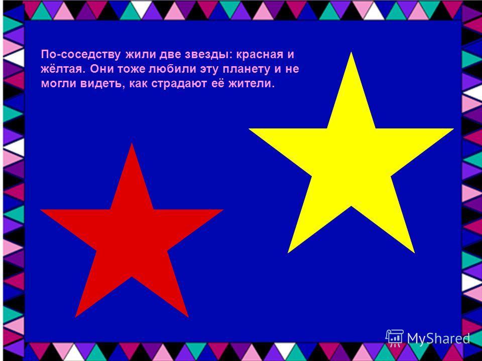 По-соседству жили две звезды: красная и жёлтая. Они тоже любили эту планету и не могли видеть, как страдают её жители.