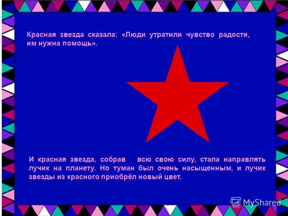 Красная звезда сказала: «Люди утратили чувство радости, им нужна помощь». И красная звезда, собрав всю свою силу, стала направлять лучик на планету. Но туман был очень насыщенным, и лучик звезды из красного приобрёл новый цвет.