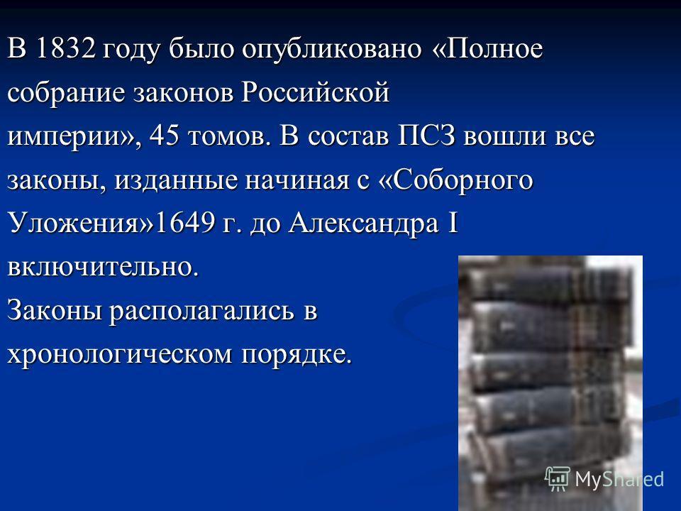 В 1832 году было опубликовано «Полное собрание законов Российской империи», 45 томов. В состав ПСЗ вошли все законы, изданные начиная с «Соборного Уложения»1649 г. до Александра I включительно. Законы располагались в хронологическом порядке.