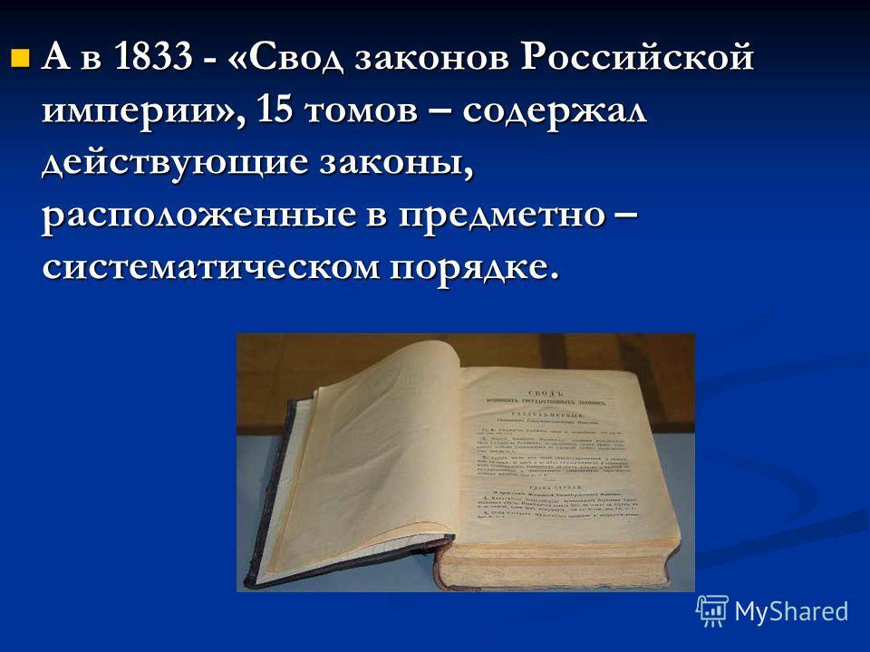 А в 1833 - «Свод законов Российской империи», 15 томов – содержал действующие законы, расположенные в предметно – систематическом порядке.