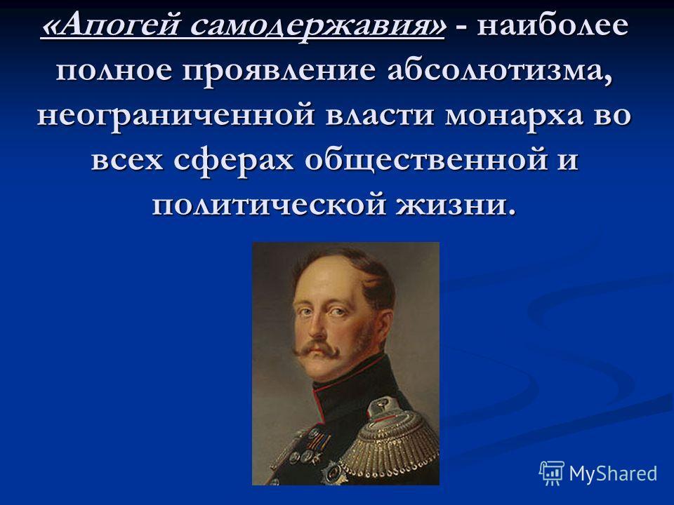 «Апогей самодержавия» - наиболее полное проявление абсолютизма, неограниченной власти монарха во всех сферах общественной и политической жизни.
