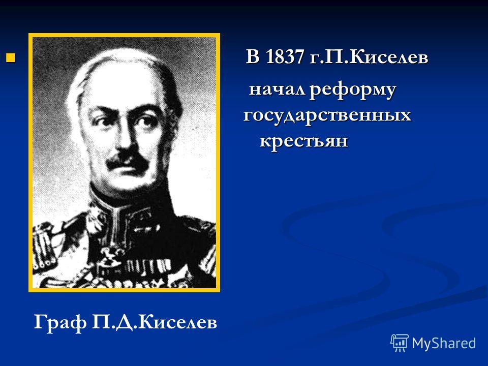 В В 1837 г.П.Киселев начал реформу государственных крестьян Граф П.Д.Киселев
