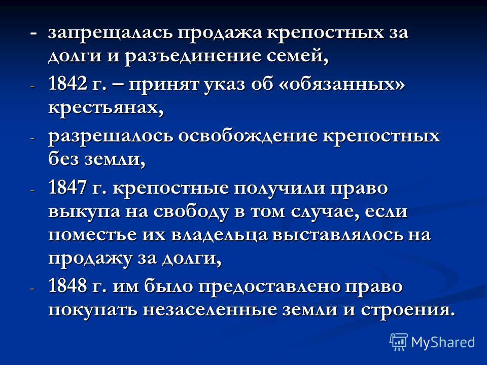 - запрещалась продажа крепостных за долги и разъединение семей, -1-1-1-1842 г. – принят указ об «обязанных» крестьянах, -р-р-р-разрешалось освобождение крепостных без земли, -1-1-1-1847 г. крепостные получили право выкупа на свободу в том случае, есл