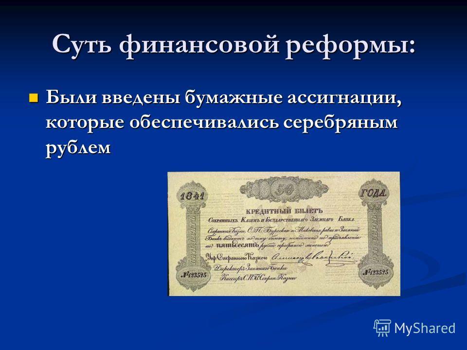 Суть финансовой реформы: Были введены бумажные ассигнации, которые обеспечивались серебряным рублем Были введены бумажные ассигнации, которые обеспечивались серебряным рублем