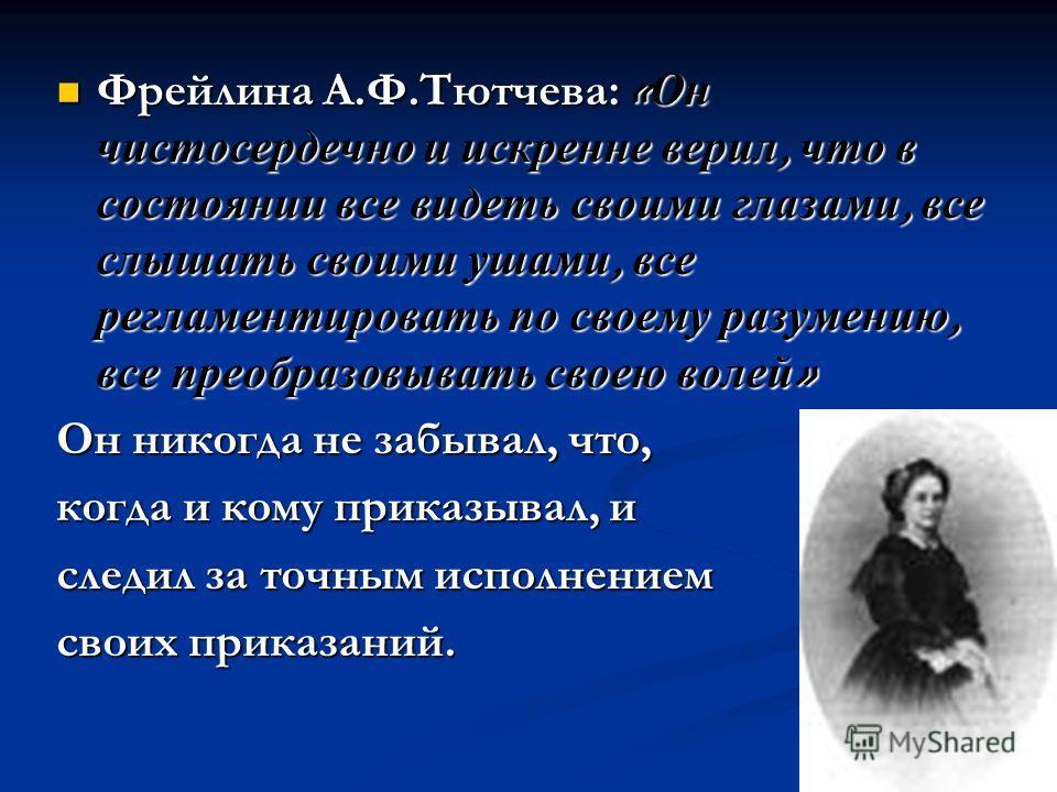 Фрейлина А.Ф.Тютчева: «Он чистосердечно и искренне верил, что в состоянии все видеть своими глазами, все слышать своими ушами, все регламентировать по своему разумению, все преобразовывать своею волей» Он никогда не забывал, что, когда и кому приказы