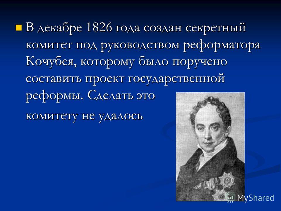 В декабре 1826 года создан секретный комитет под руководством реформатора Кочубея, которому было поручено составить проект государственной реформы. Сделать это комитету не удалось