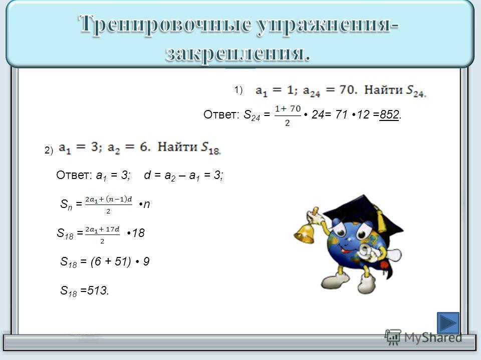 1) Ответ: S 24 = 24= 71 12 =852. 2) Ответ: a 1 = 3; d = a 2 – a 1 = 3; S n = n S 18 = 18 S 18 = (6 + 51) 9 S 18 =513.