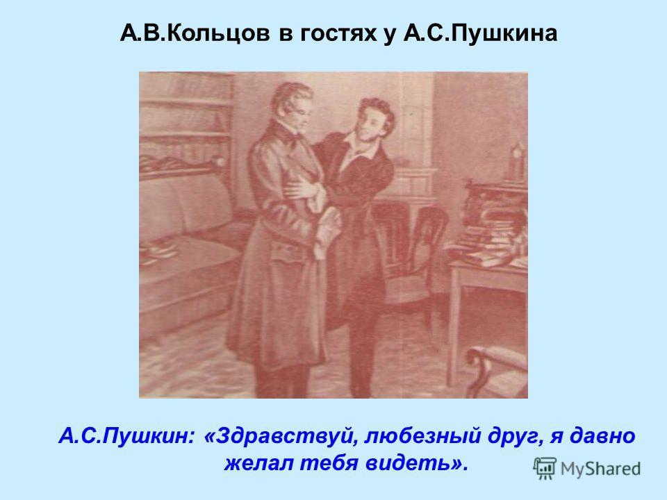 А.В.Кольцов в гостях у А.С.Пушкина А.С.Пушкин: «Здравствуй, любезный друг, я давно желал тебя видеть».