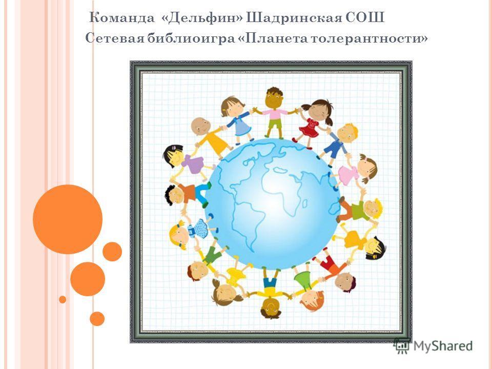 Команда «Дельфин» Шадринская СОШ Сетевая библиоигра «Планета толерантности»