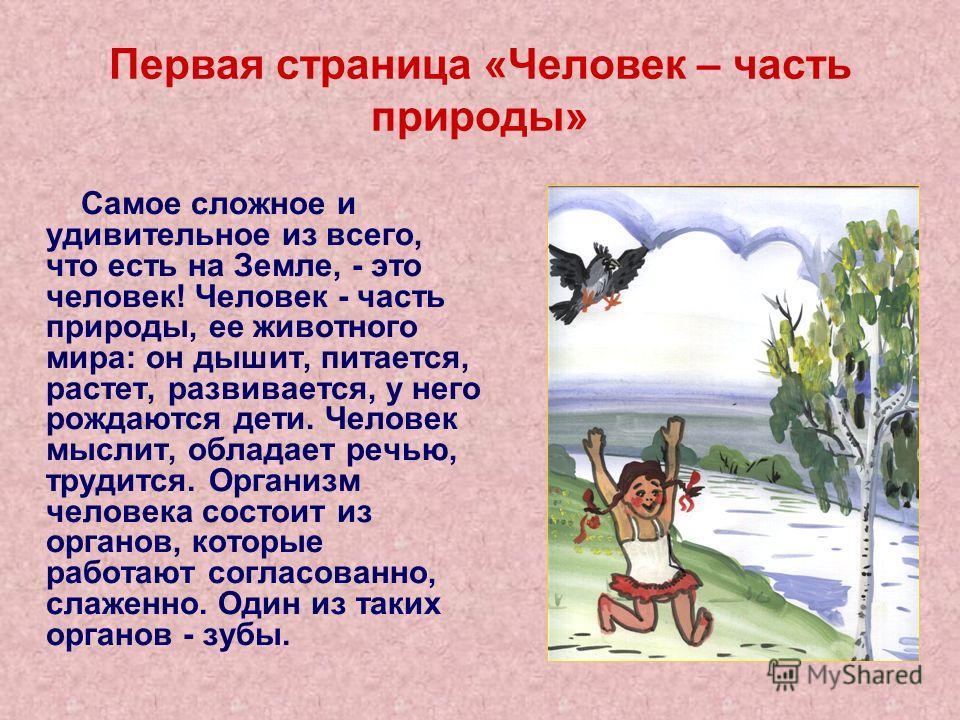 Первая страница «Человек – часть природы» Самое сложное и удивительное из всего, что есть на Земле, - это человек! Человек - часть природы, ее животного мира: он дышит, питается, растет, развивается, у него рождаются дети. Человек мыслит, обладает ре
