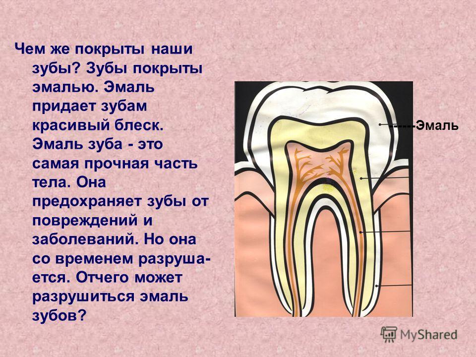 Чем же покрыты наши зубы? Зубы покрыты эмалью. Эмаль придает зубам красивый блеск. Эмаль зуба - это самая прочная часть тела. Она предохраняет зубы от повреждений и заболеваний. Но она со временем разруша ется. Отчего может разрушиться эмаль зубов?