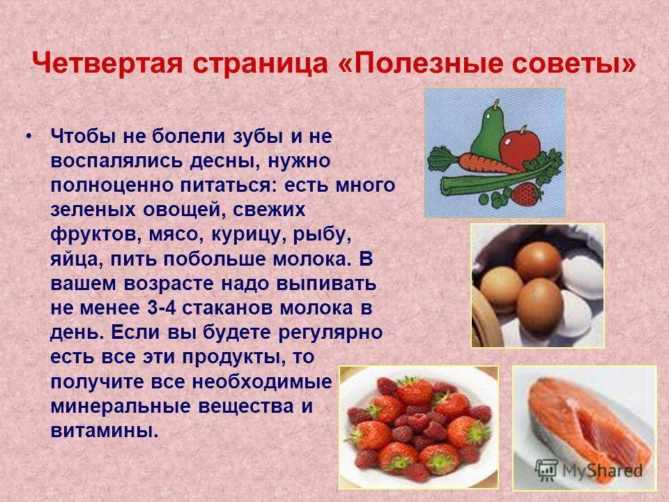 Четвертая страница «Полезные советы» Чтобы не болели зубы и не воспалялись десны, нужно полноценно питаться: есть много зеленых овощей, свежих фруктов, мясо, курицу, рыбу, яйца, пить побольше молока. В вашем возрасте надо выпивать не менее 3-4 стака