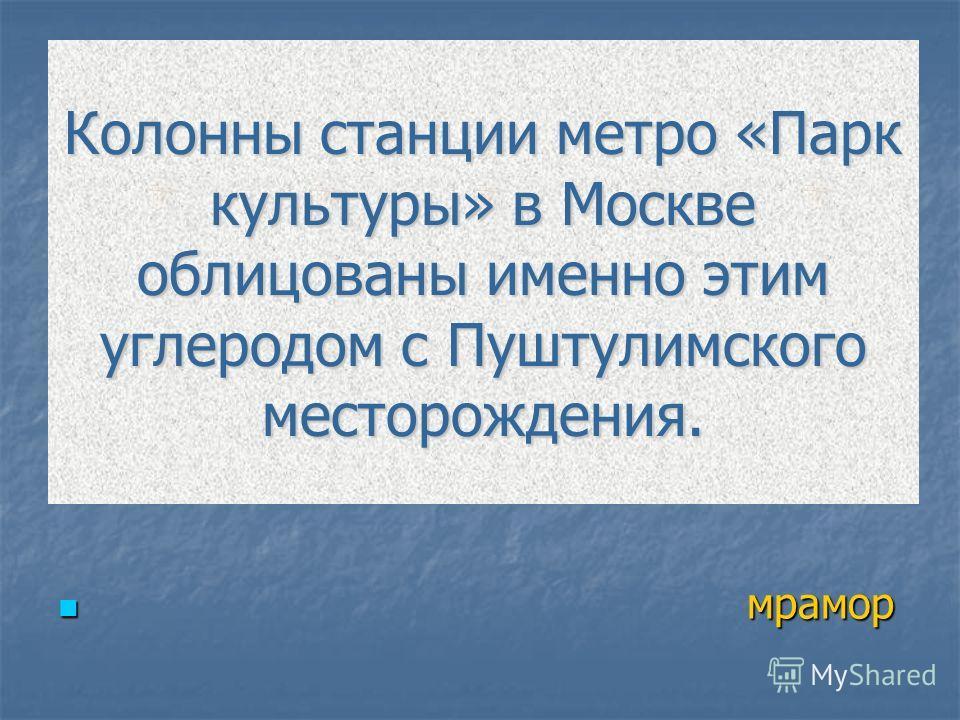 Колонны станции метро «Парк культуры» в Москве облицованы именно этим углеродом с Пуштулимского месторождения. мрамор мрамор