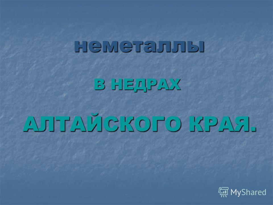неметаллы В НЕДРАХ АЛТАЙСКОГО КРАЯ.