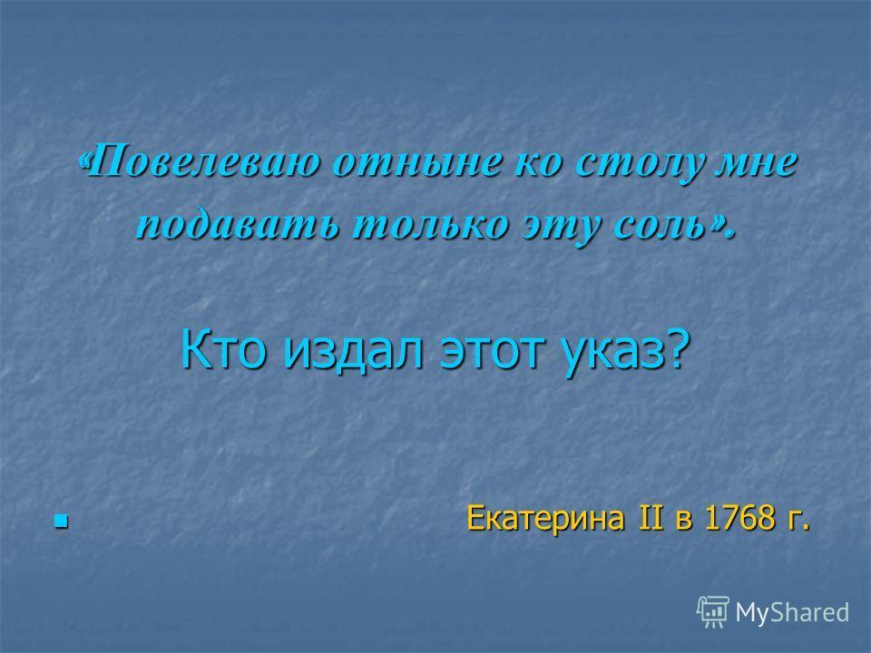 « Повелеваю отныне ко столу мне подавать только эту соль ». Кто издал этот указ? Екатерина II в 1768 г. Екатерина II в 1768 г.
