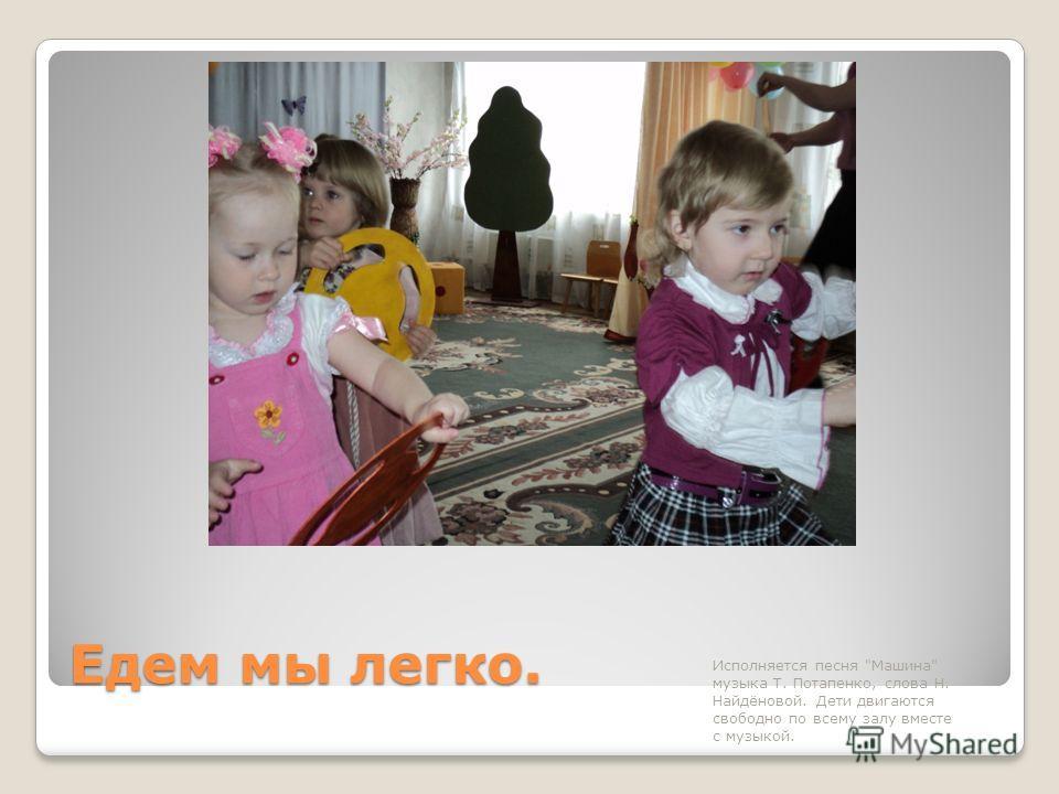 Едем мы легко. Исполняется песня Машина музыка Т. Потапенко, слова Н. Найдёновой. Дети двигаются свободно по всему залу вместе с музыкой.