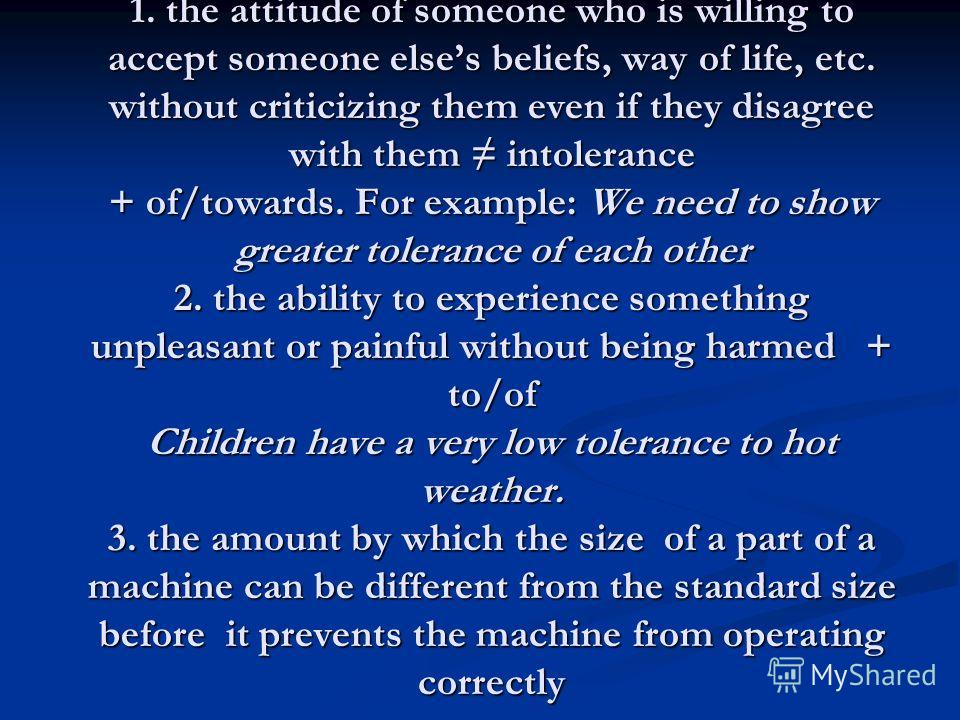 Tolerance 1. the attitude of someone who is willing to accept someone elses beliefs, way of life, etc. without criticizing them even if they disagree with them intolerance + of/towards. For example: We need to show greater tolerance of each other 2.