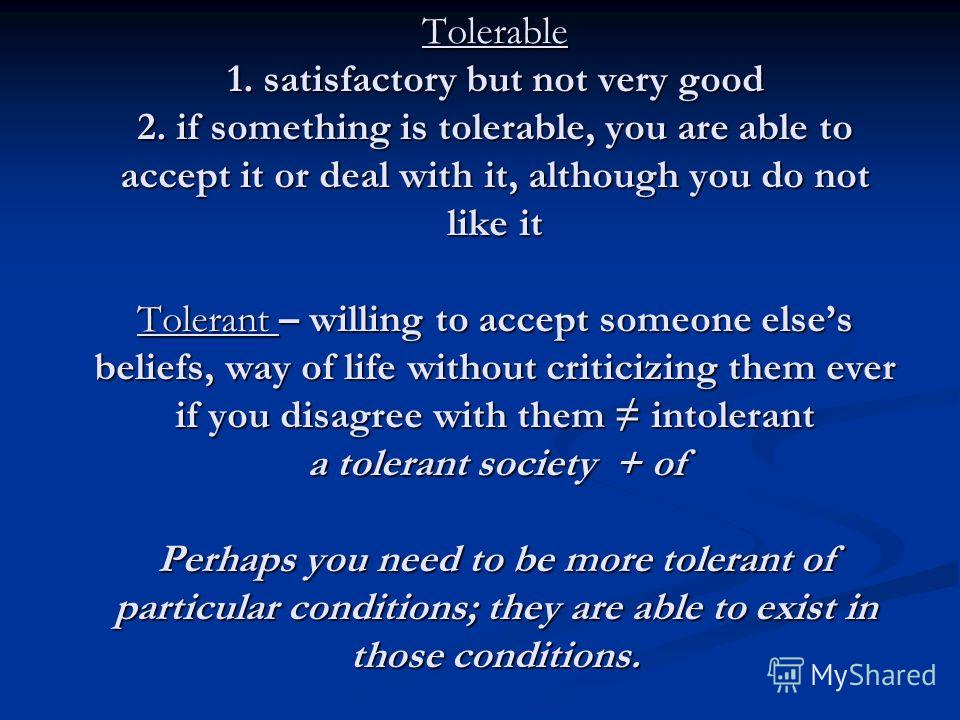 Tolerable 1. satisfactory but not very good 2. if something is tolerable, you are able to accept it or deal with it, although you do not like it Tolerant – willing to accept someone elses beliefs, way of life without criticizing them ever if you disa