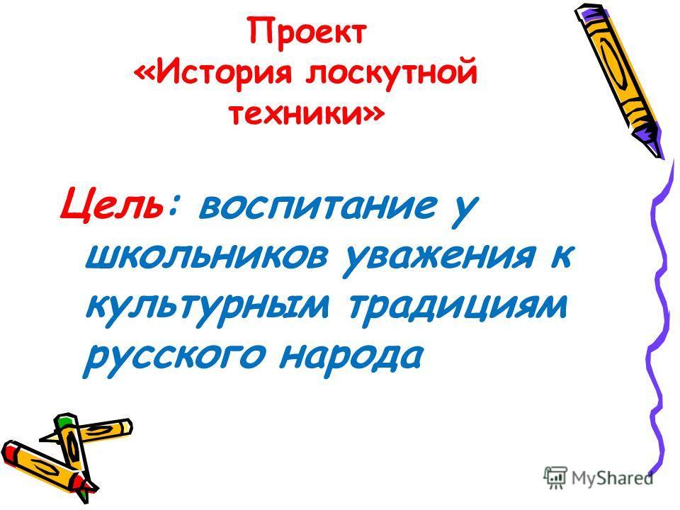 Проект «История лоскутной техники» Цель: воспитание у школьников уважения к культурным традициям русского народа