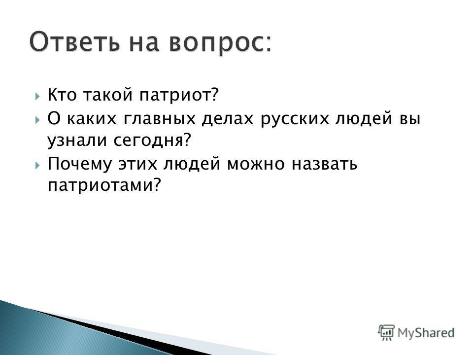 Кто такой патриот? О каких главных делах русских людей вы узнали сегодня? Почему этих людей можно назвать патриотами?