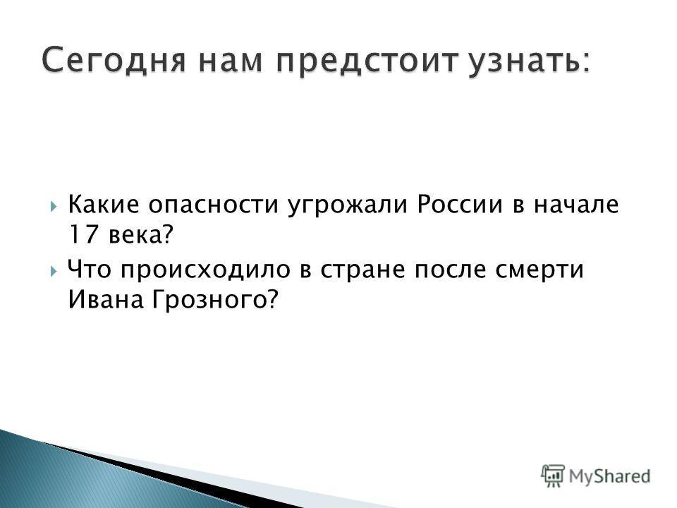 Какие опасности угрожали России в начале 17 века? Что происходило в стране после смерти Ивана Грозного?