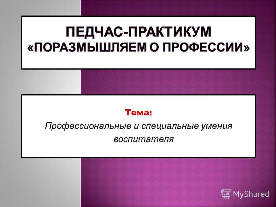 Тема: Профессиональные и специальные умения воспитателя