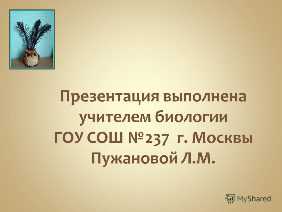 Презентация выполнена учителем биологии ГОУ СОШ 237 г. Москвы Пужановой Л.М.