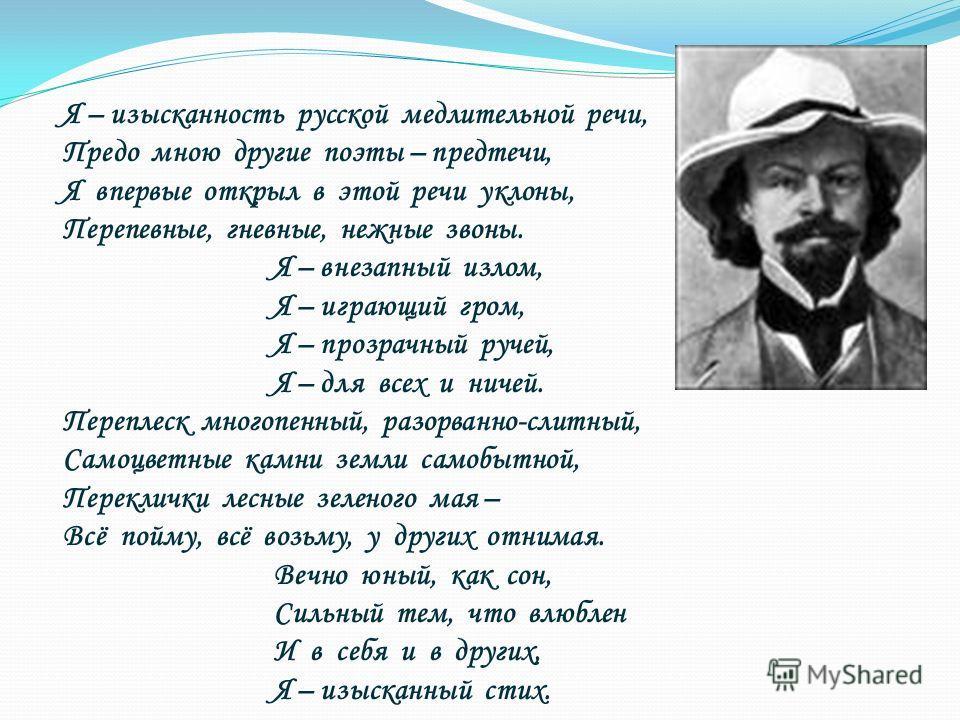 Я – изысканность русской медлительной речи, Предо мною другие поэты – предтечи, Я впервые открыл в этой речи уклоны, Перепевные, гневные, нежные звоны. Я – внезапный излом, Я – играющий гром, Я – прозрачный ручей, Я – для всех и ничей. Переплеск мног