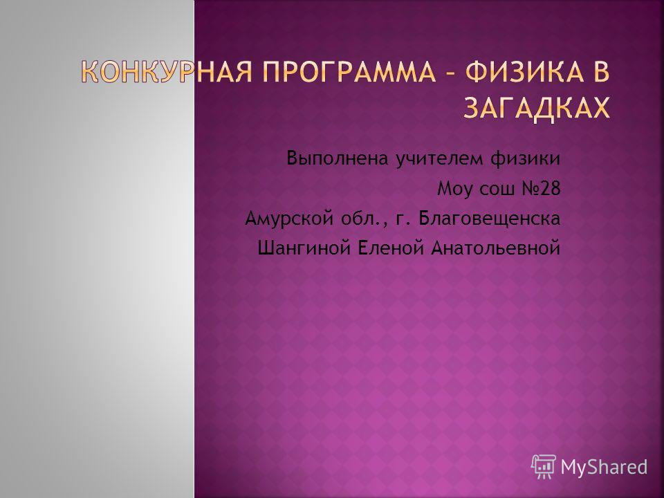Выполнена учителем физики Моу сош 28 Амурской обл., г. Благовещенска Шангиной Еленой Анатольевной