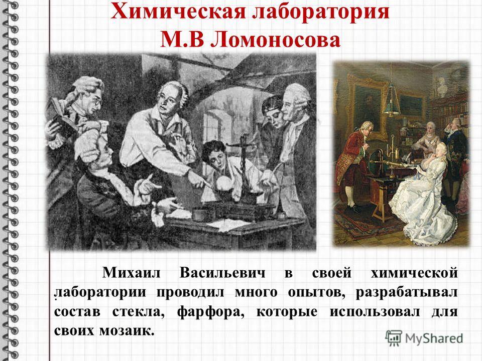 .. Михаил Васильевич в своей химической лаборатории проводил много опытов, разрабатывал состав стекла, фарфора, которые использовал для своих мозаик. Химическая лаборатория М.В Ломоносова
