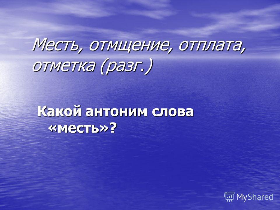 Месть, отмщение, отплата, отметка (разг.) Какой антоним слова «месть»?