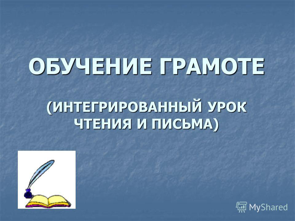 ОБУЧЕНИЕ ГРАМОТЕ (ИНТЕГРИРОВАННЫЙ УРОК ЧТЕНИЯ И ПИСЬМА)