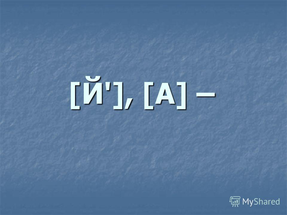 [Й'], [А] –