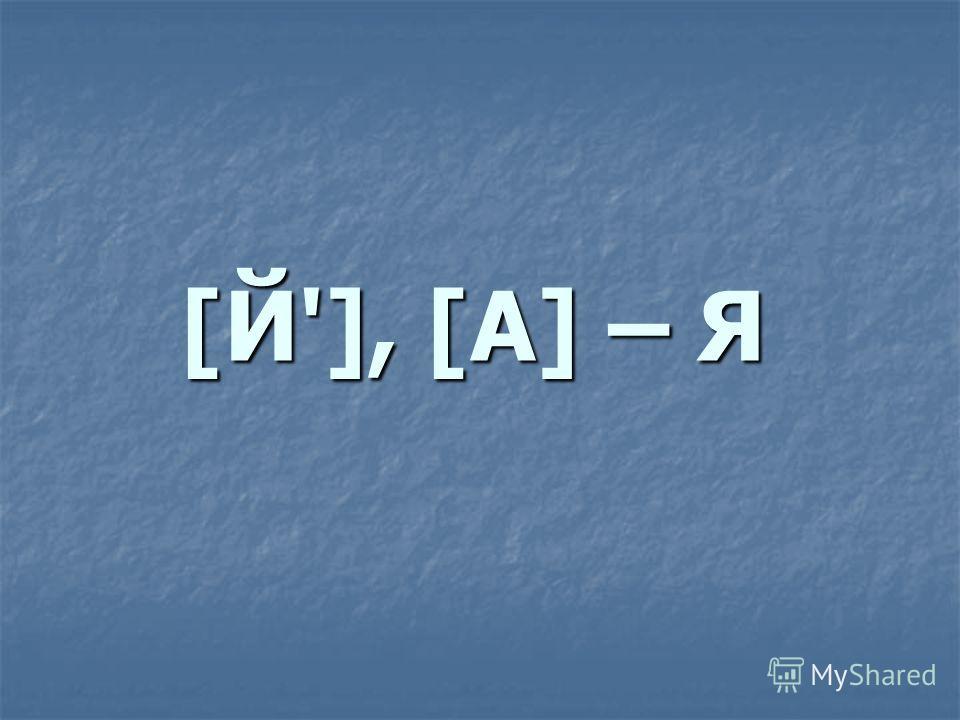 [Й'], [А] – Я
