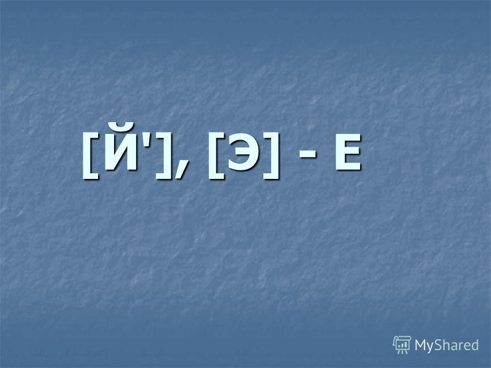 [Й'], [Э] - Е