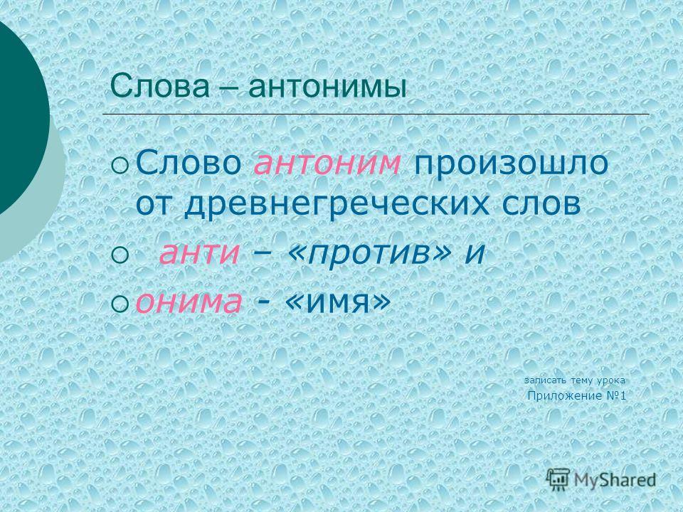 Слова – антонимы Слово антоним произошло от древнегреческих слов анти – «против» и онима - «имя» записать тему урока Приложение 1