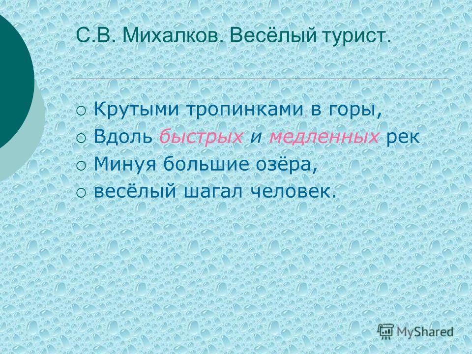 С.В. Михалков. Весёлый турист. Крутыми тропинками в горы, Вдоль быстрых и медленных рек Минуя большие озёра, весёлый шагал человек.