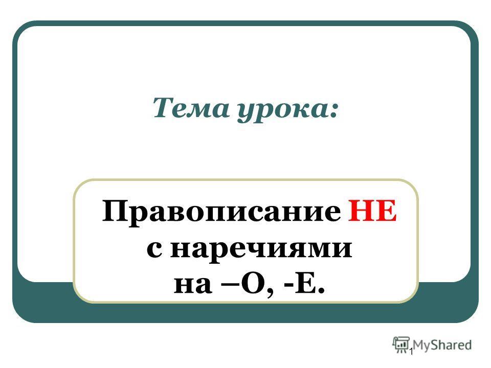 1 Тема урока: Правописание НЕ с наречиями на –О, -Е.