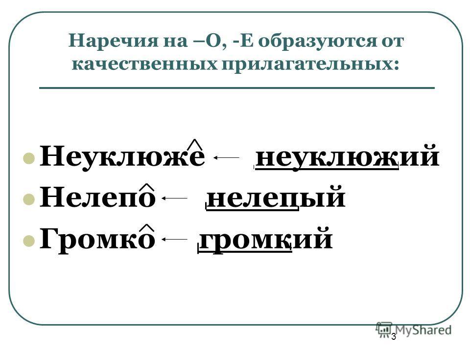 3 Наречия на –О, -Е образуются от качественных прилагательных: Неуклюже неуклюжий Нелепо нелепый Громко громкий