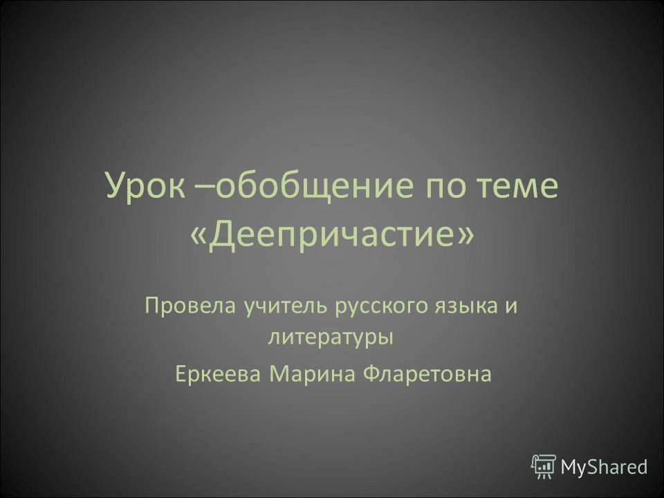 Урок –обобщение по теме «Деепричастие» Провела учитель русского языка и литературы Еркеева Марина Фларетовна