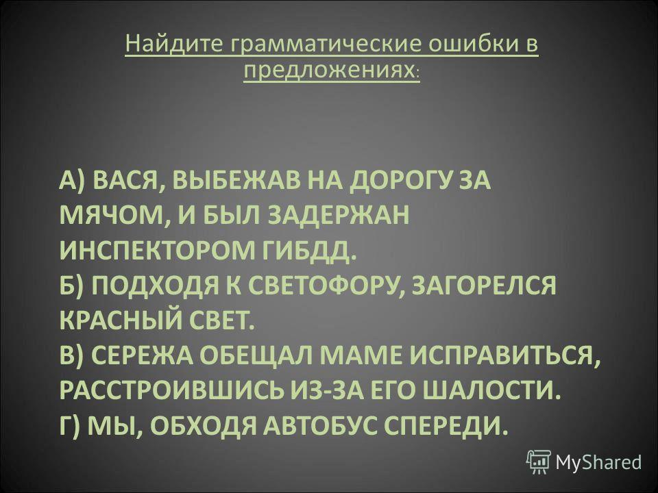 А) ВАСЯ, ВЫБЕЖАВ НА ДОРОГУ ЗА МЯЧОМ, И БЫЛ ЗАДЕРЖАН ИНСПЕКТОРОМ ГИБДД. Б) ПОДХОДЯ К СВЕТОФОРУ, ЗАГОРЕЛСЯ КРАСНЫЙ СВЕТ. В) СЕРЕЖА ОБЕЩАЛ МАМЕ ИСПРАВИТЬСЯ, РАССТРОИВШИСЬ ИЗ-ЗА ЕГО ШАЛОСТИ. Г) МЫ, ОБХОДЯ АВТОБУС СПЕРЕДИ. Найдите грамматические ошибки в