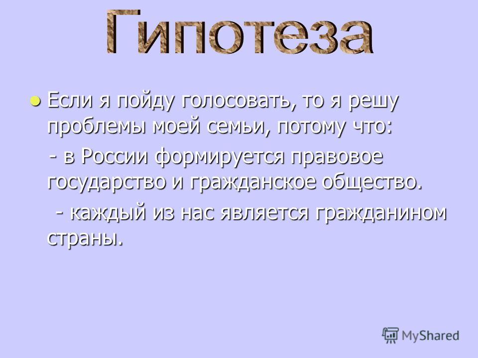 Если я пойду голосовать, то я решу проблемы моей семьи, потому что: - в России формируется правовое государство и гражданское общество. - каждый из нас является гражданином страны.