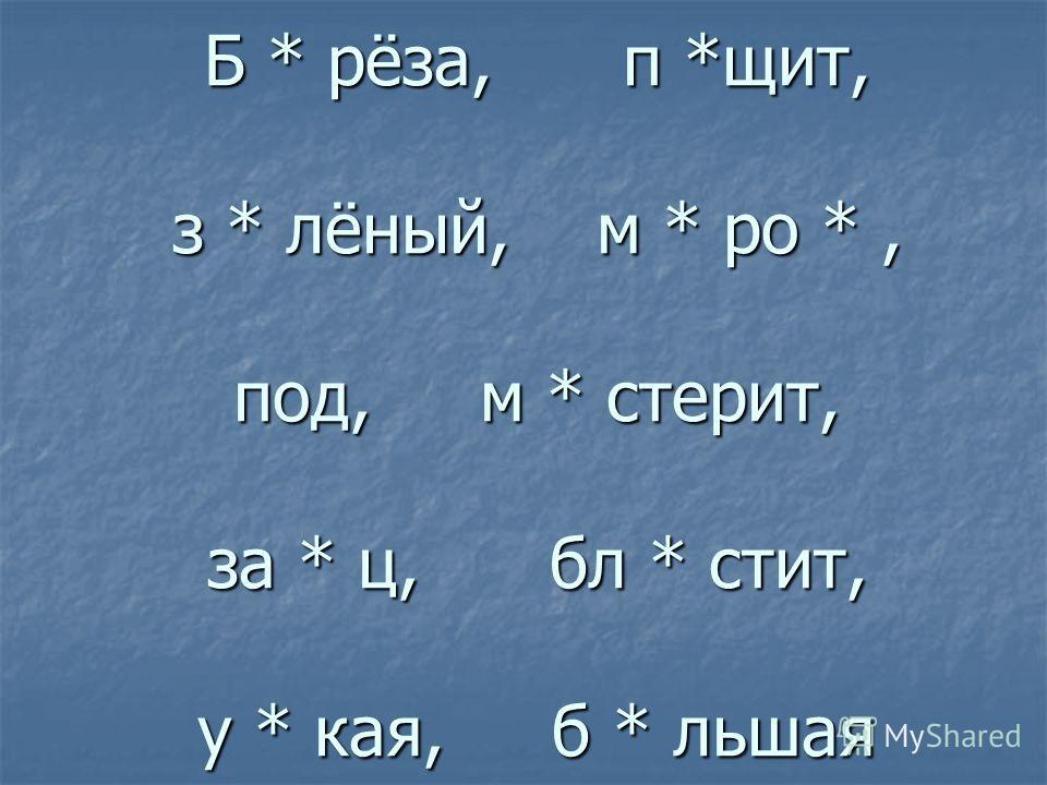 Б * рёза, п *щит, з * лёный, м * ро *, под, м * стерит, за * ц, бл * стит, у * кая, б * льшая