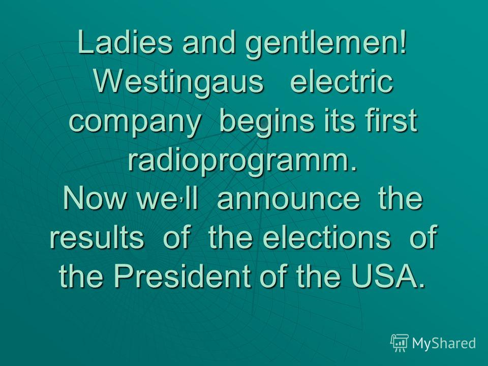 Ladies and gentlemen! Westingaus electric company begins its first radioprogramm. Now we, ll announce the results of the elections of the President of the USA.