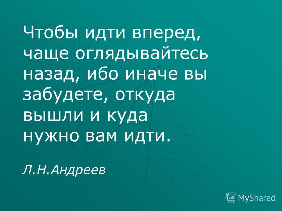 Чтобы идти вперед, чаще оглядывайтесь назад, ибо иначе вы забудете, откуда вышли и куда нужно вам идти. Л.Н.Андреев