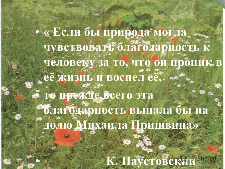 « Если бы природа могла чувствовать благодарность к человеку за то, что он проник в её жизнь и воспел её, то прежде всего эта благодарность выпала бы на долю Михаила Пришвина» К. Паустовский
