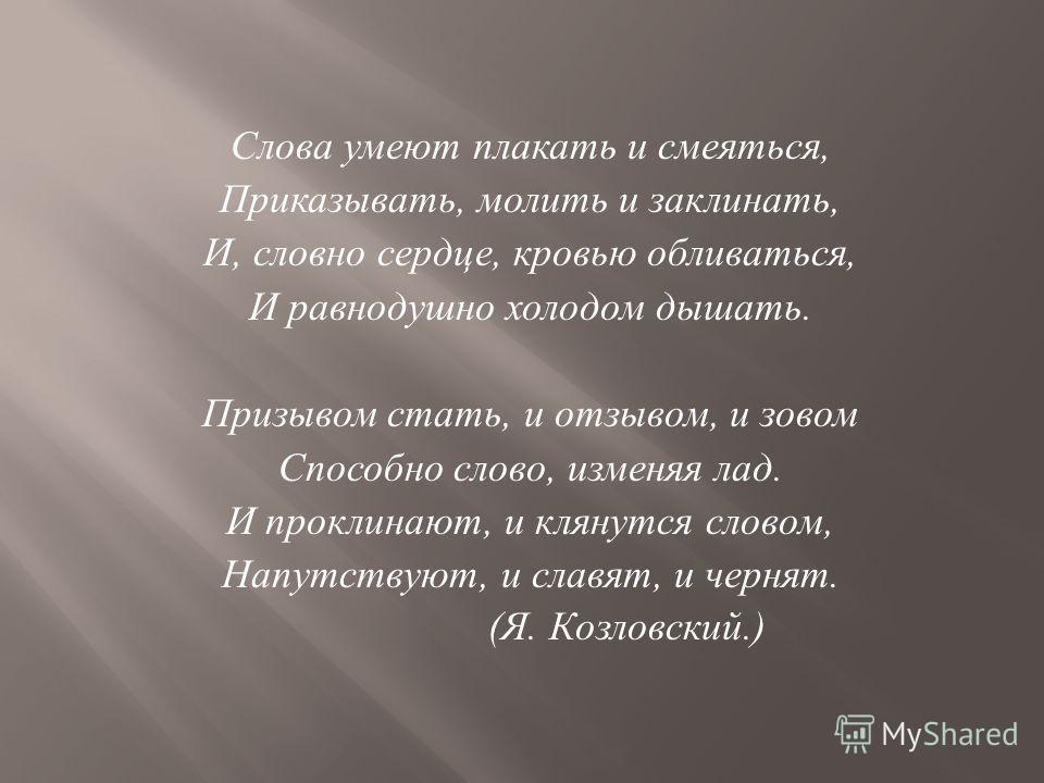 Слова умеют плакать и смеяться, Приказывать, молить и заклинать, И, словно сердце, кровью обливаться, И равнодушно холодом дышать. Призывом стать, и отзывом, и зовом Способно слово, изменяя лад. И проклинают, и клянутся словом, Напутствуют, и славят,