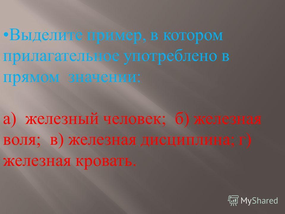 Выделите пример, в котором прилагательное употреблено в прямом значении: а) железный человек; б) железная воля; в) железная дисциплина; г) железная кровать.